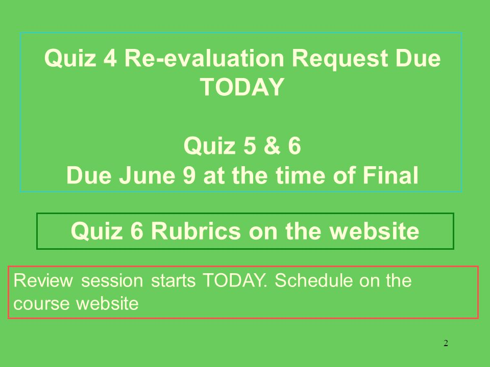 2 Quiz 4 Re-evaluation Request Due TODAY Quiz 5 & 6 Due June 9 at the time of Final Quiz 6 Rubrics on the website Review session starts TODAY.