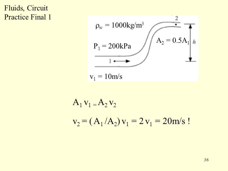 36 Fluids, Circuit Practice Final 1 P 1 = 200kPa v 1 = 10m/s  w = 1000kg/m 3 A 1 v 1 = A 2 v 2 v 2 = ( A 1 /A 2 ) v 1 = 2 v 1 = 20m/s .