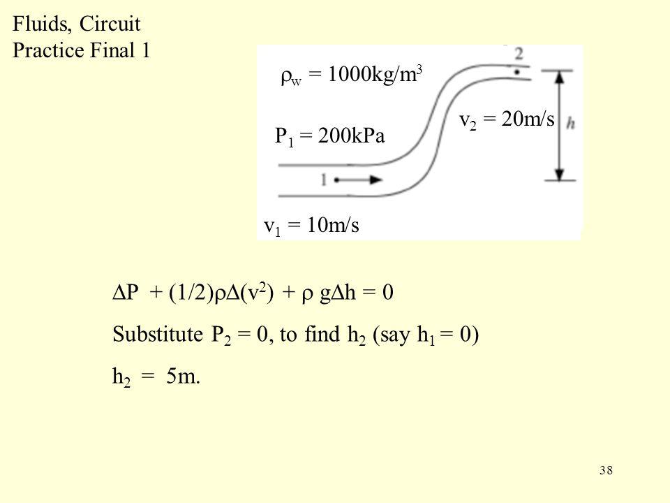 38 Fluids, Circuit Practice Final 1 P 1 = 200kPa v 1 = 10m/s  w = 1000kg/m 3 v 2 = 20m/s ∆P + (1/2)  ∆(v 2 ) +  g∆h = 0 Substitute P 2 = 0, to find h 2 (say h 1 = 0) h 2 = 5m.