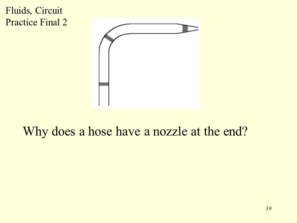 39 Fluids, Circuit Practice Final 2 Why does a hose have a nozzle at the end