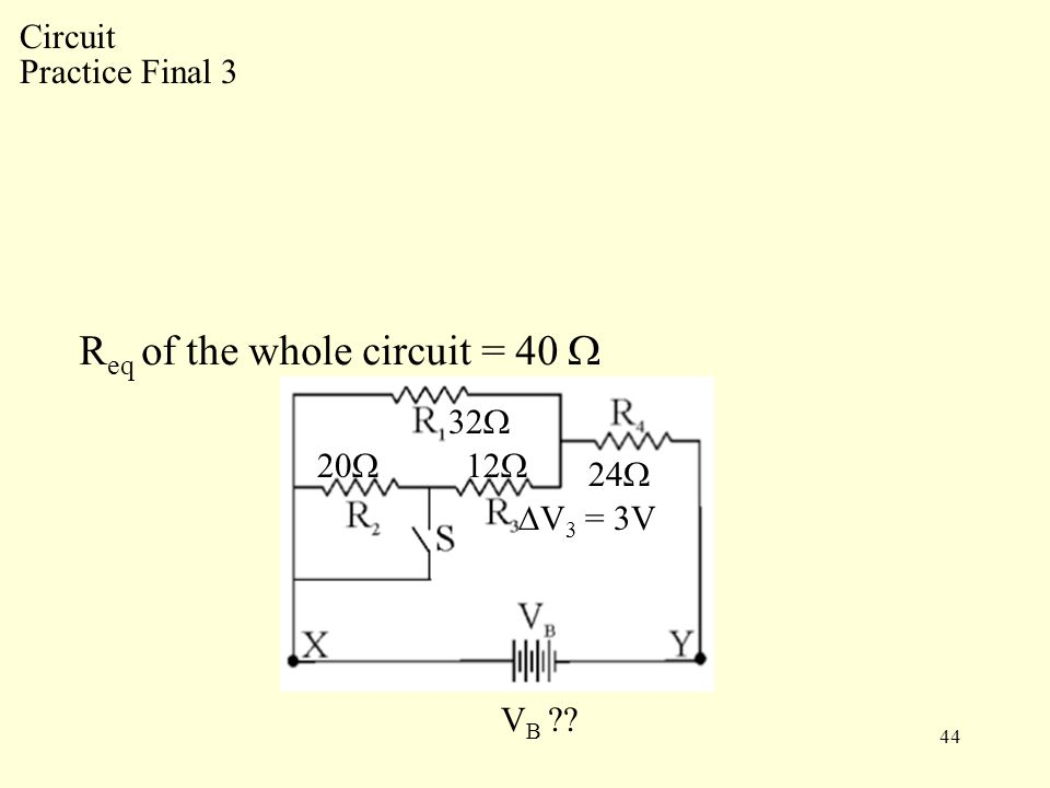 44 R eq of the whole circuit = 40  Circuit Practice Final 3 32  20  12  24  V B ∆V 3 = 3V