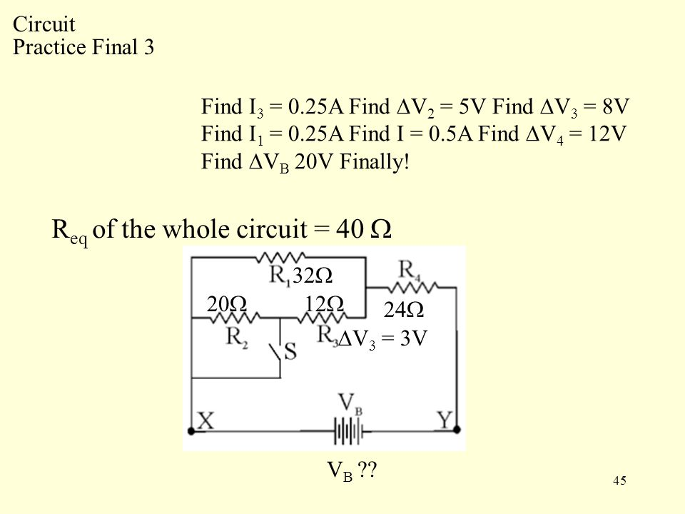 45 R eq of the whole circuit = 40  Circuit Practice Final 3 32  20  12  24  V B .