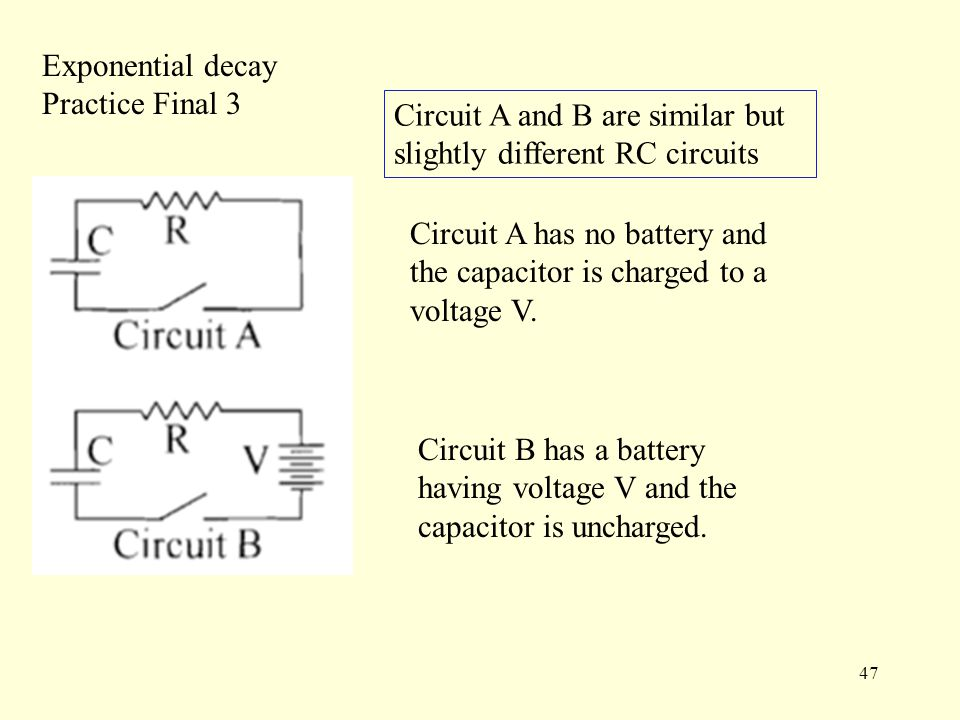 47 Exponential decay Practice Final 3 Circuit B has a battery having voltage V and the capacitor is uncharged.