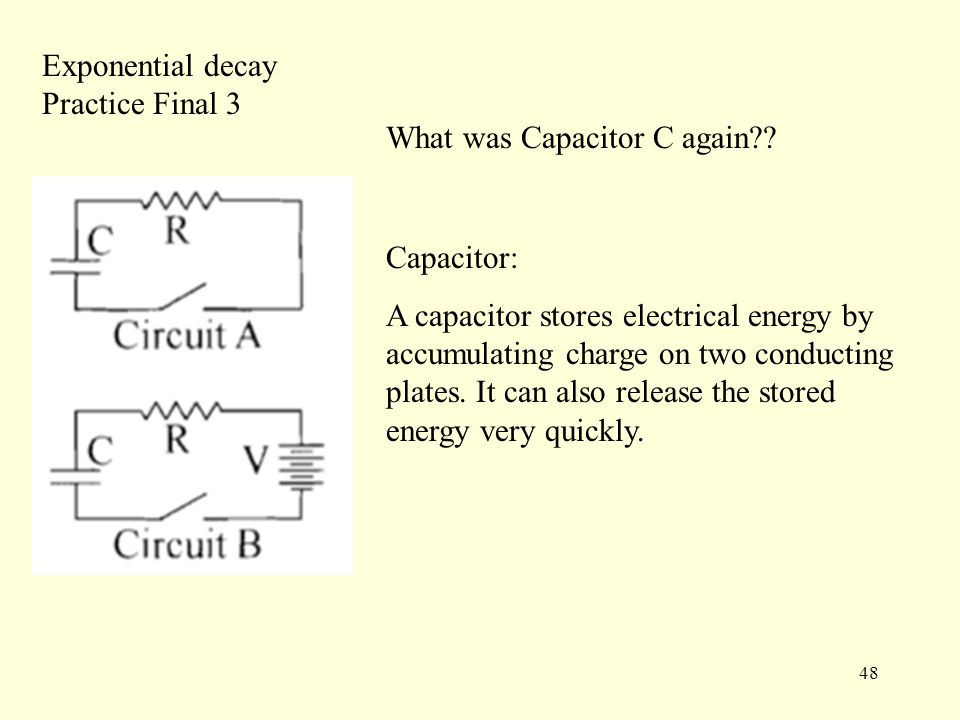 48 Exponential decay Practice Final 3 Capacitor: A capacitor stores electrical energy by accumulating charge on two conducting plates.