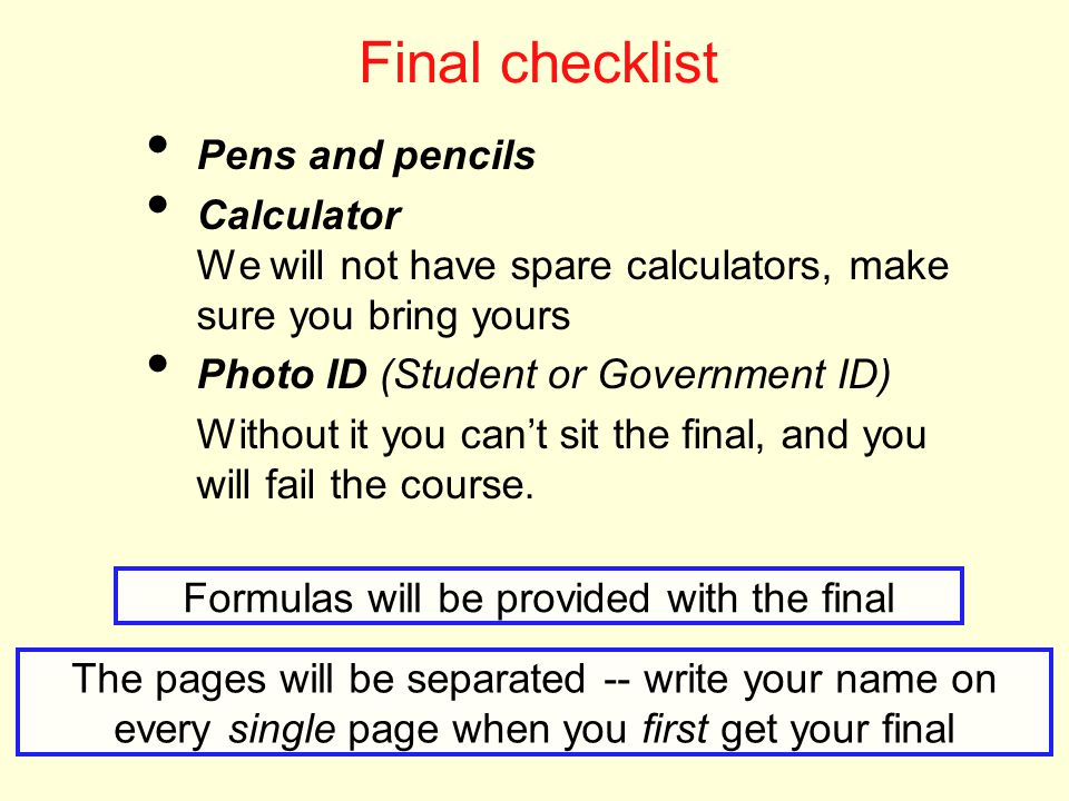 5 Final checklist Pens and pencils Calculator We will not have spare calculators, make sure you bring yours Photo ID (Student or Government ID) Without it you can't sit the final, and you will fail the course.