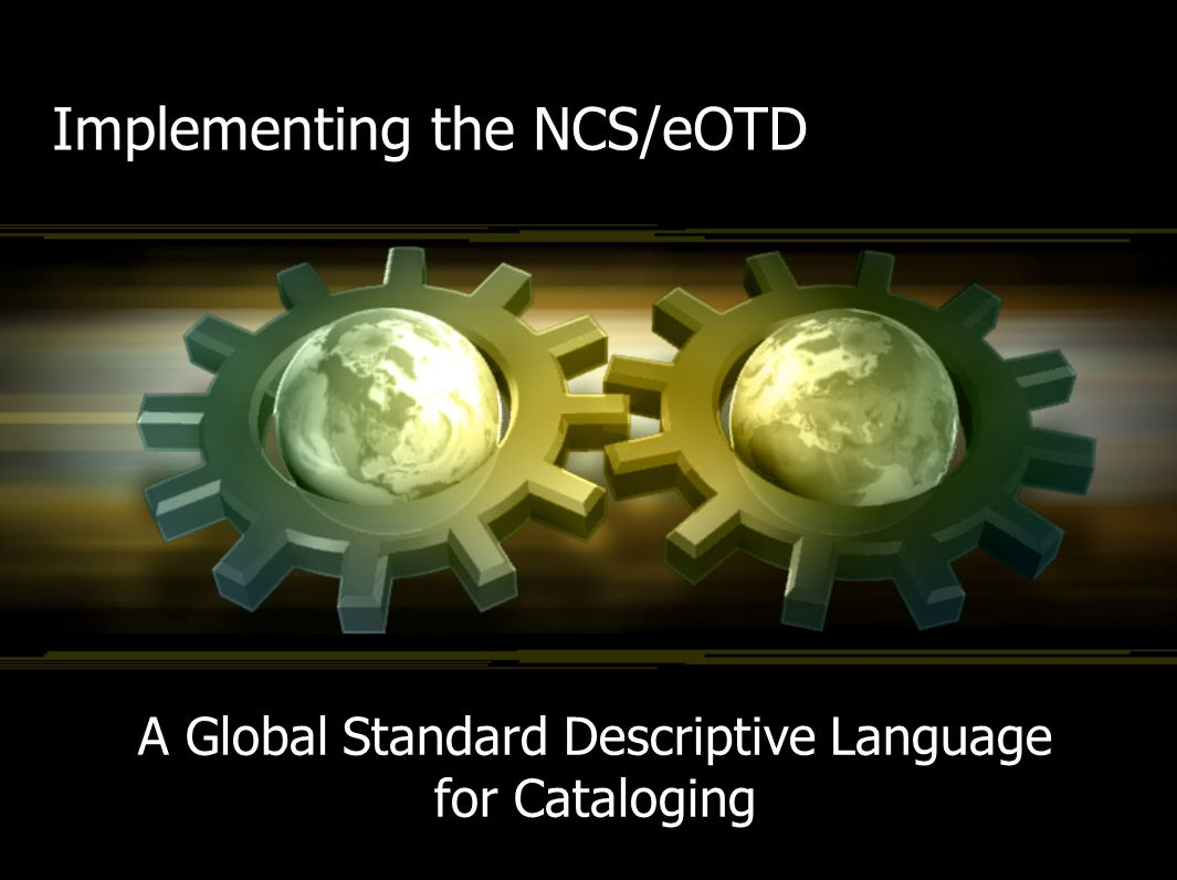 Implementing the NCS/eOTD A Global Standard Descriptive Language for Cataloging