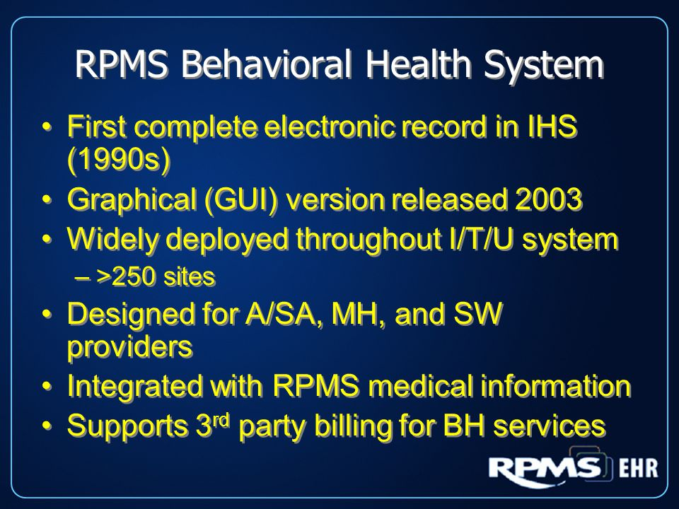 RPMS Behavioral Health System First complete electronic record in IHS (1990s) Graphical (GUI) version released 2003 Widely deployed throughout I/T/U system –>250 sites Designed for A/SA, MH, and SW providers Integrated with RPMS medical information Supports 3 rd party billing for BH services First complete electronic record in IHS (1990s) Graphical (GUI) version released 2003 Widely deployed throughout I/T/U system –>250 sites Designed for A/SA, MH, and SW providers Integrated with RPMS medical information Supports 3 rd party billing for BH services