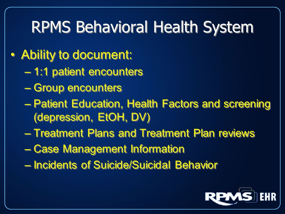 RPMS Behavioral Health System Ability to document: –1:1 patient encounters –Group encounters –Patient Education, Health Factors and screening (depression, EtOH, DV) –Treatment Plans and Treatment Plan reviews –Case Management Information –Incidents of Suicide/Suicidal Behavior Ability to document: –1:1 patient encounters –Group encounters –Patient Education, Health Factors and screening (depression, EtOH, DV) –Treatment Plans and Treatment Plan reviews –Case Management Information –Incidents of Suicide/Suicidal Behavior
