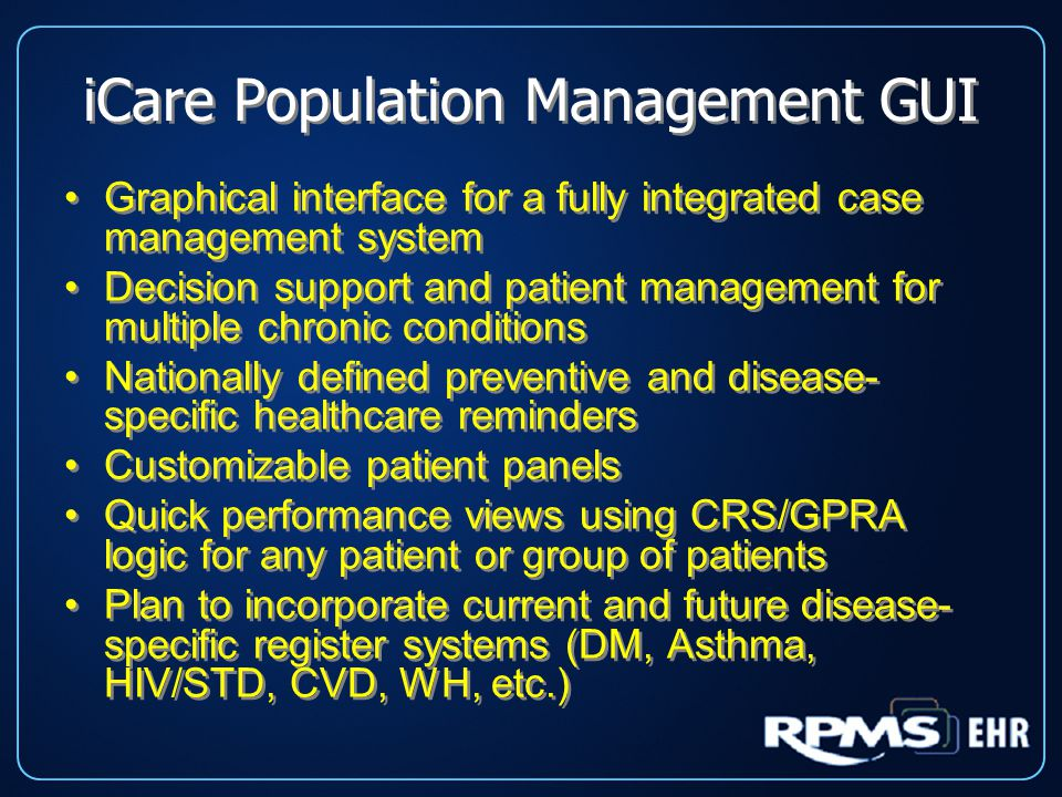 iCare Population Management GUI Graphical interface for a fully integrated case management system Decision support and patient management for multiple chronic conditions Nationally defined preventive and disease- specific healthcare reminders Customizable patient panels Quick performance views using CRS/GPRA logic for any patient or group of patients Plan to incorporate current and future disease- specific register systems (DM, Asthma, HIV/STD, CVD, WH, etc.) Graphical interface for a fully integrated case management system Decision support and patient management for multiple chronic conditions Nationally defined preventive and disease- specific healthcare reminders Customizable patient panels Quick performance views using CRS/GPRA logic for any patient or group of patients Plan to incorporate current and future disease- specific register systems (DM, Asthma, HIV/STD, CVD, WH, etc.)