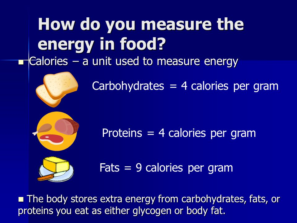 How do you measure the energy in food? Calories – a unit used to measure energy Calories – a unit used to measure energy Carbohydrates = 4 calories pe