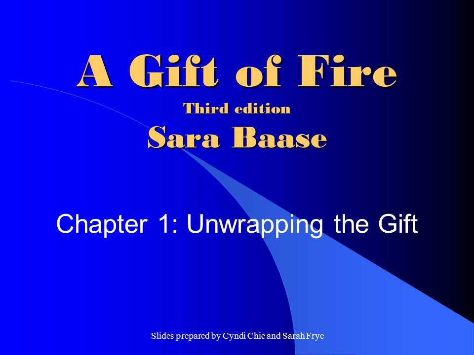 Slides prepared by Cyndi Chie and Sarah Frye A Gift of Fire Third edition Sara Baase Chapter 1: Unwrapping the Gift