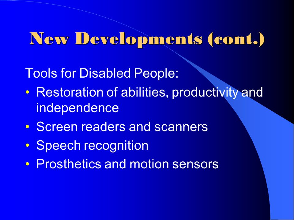 New Developments (cont.) Tools for Disabled People: Restoration of abilities, productivity and independence Screen readers and scanners Speech recognition Prosthetics and motion sensors