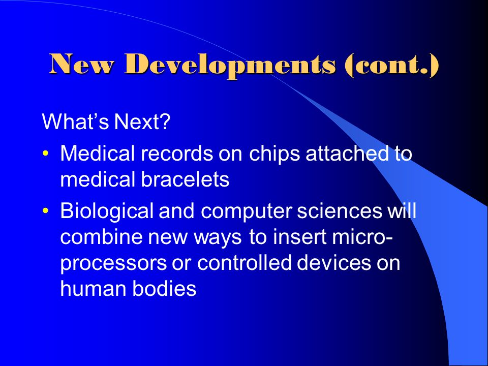 New Developments (cont.) What's Next? Medical records on chips attached to medical bracelets Biological and computer sciences will combine new ways to