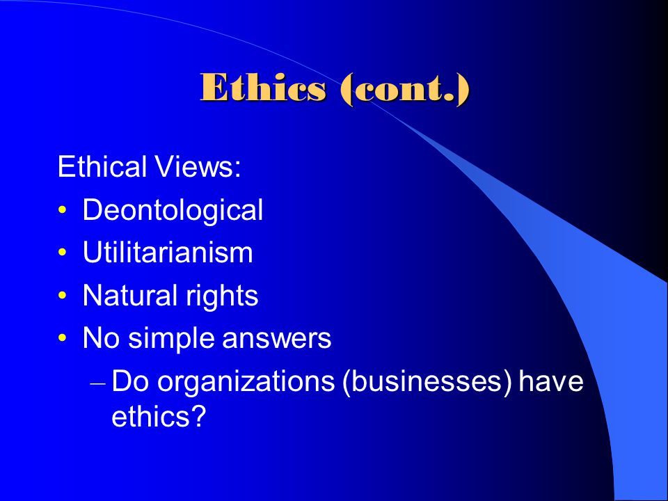 Ethics (cont.) Ethical Views: Deontological Utilitarianism Natural rights No simple answers – Do organizations (businesses) have ethics