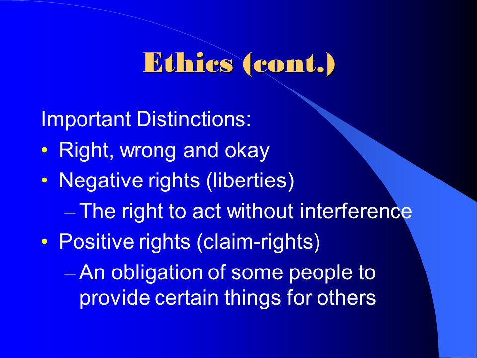 Ethics (cont.) Important Distinctions: Right, wrong and okay Negative rights (liberties) – The right to act without interference Positive rights (claim-rights) – An obligation of some people to provide certain things for others