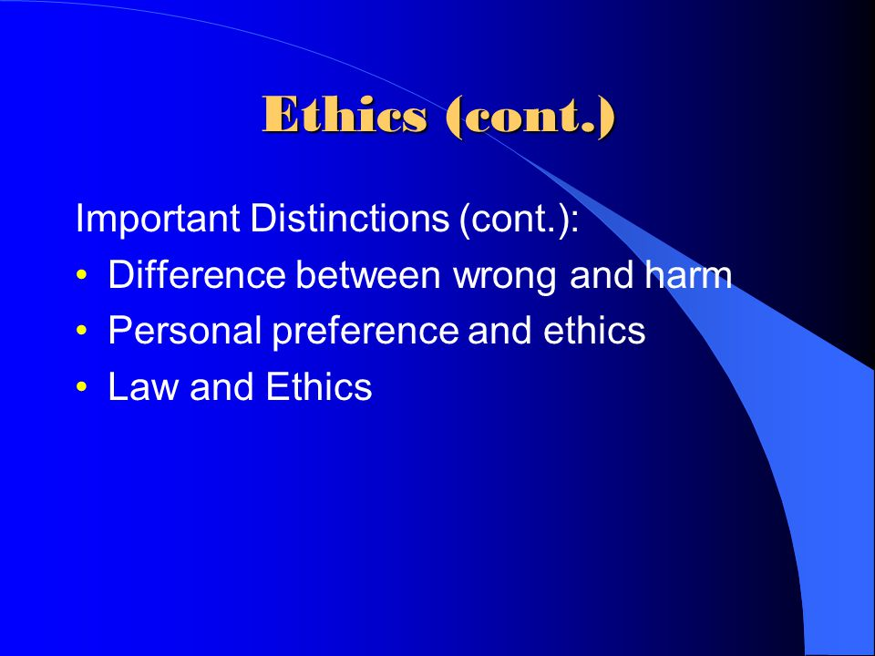 Ethics (cont.) Important Distinctions (cont.): Difference between wrong and harm Personal preference and ethics Law and Ethics