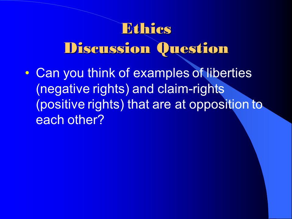 Ethics Discussion Question Can you think of examples of liberties (negative rights) and claim-rights (positive rights) that are at opposition to each other