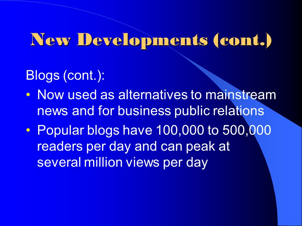 New Developments (cont.) Blogs (cont.): Now used as alternatives to mainstream news and for business public relations Popular blogs have 100,000 to 500,000 readers per day and can peak at several million views per day