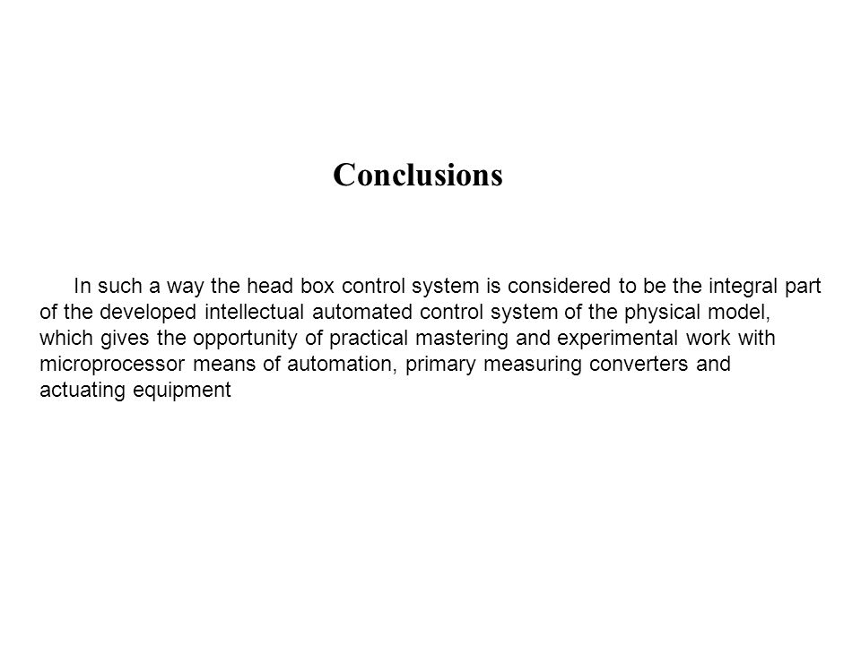 Conclusions In such a way the head box control system is considered to be the integral part of the developed intellectual automated control system of the physical model, which gives the opportunity of practical mastering and experimental work with microprocessor means of automation, primary measuring converters and actuating equipment