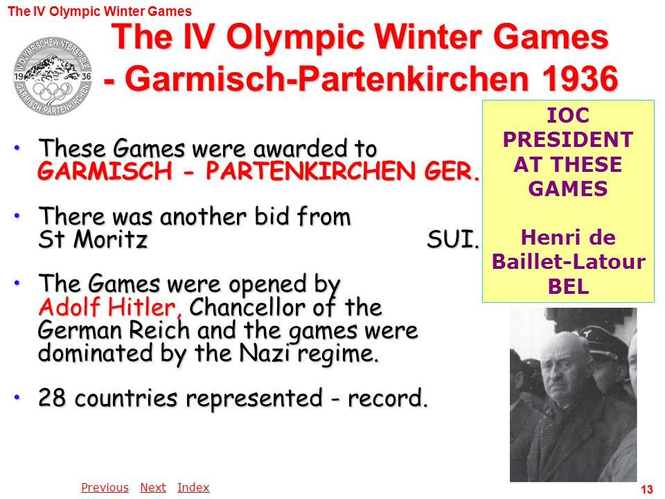 PreviousPrevious Next IndexNextIndex 13 The IV Olympic Winter Games - Garmisch-Partenkirchen 1936 These Games were awarded to GARMISCH - PARTENKIRCHEN GER.These Games were awarded to GARMISCH - PARTENKIRCHEN GER.