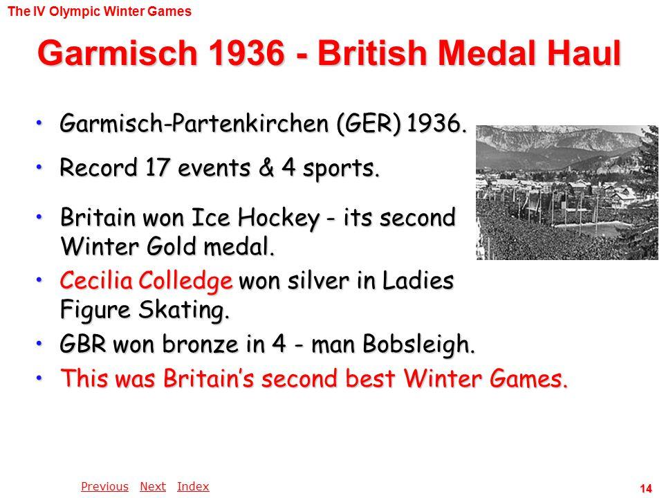 PreviousPrevious Next IndexNextIndex 14 Garmisch 1936 - British Medal Haul Britain won Ice Hockey - its second Winter Gold medal.Britain won Ice Hockey - its second Winter Gold medal.