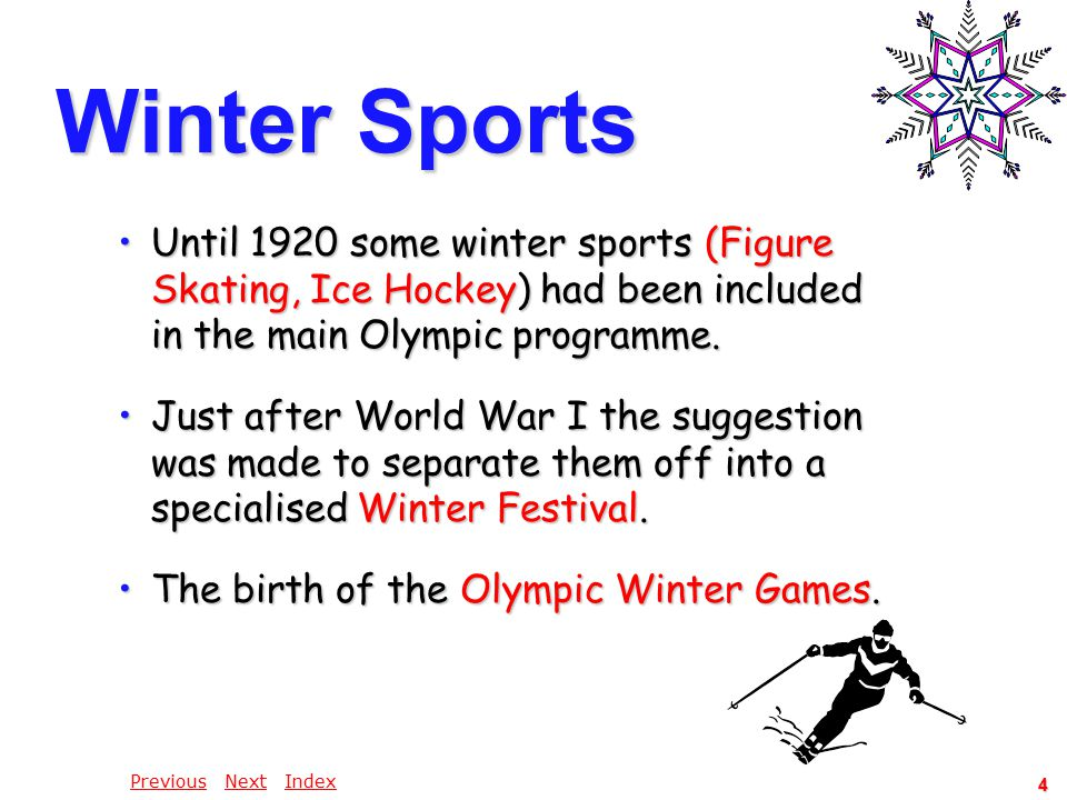 PreviousPrevious Next IndexNextIndex 4 Winter Sports Until 1920 some winter sports (Figure Skating, Ice Hockey) had been included in the main Olympic programme.Until 1920 some winter sports (Figure Skating, Ice Hockey) had been included in the main Olympic programme.