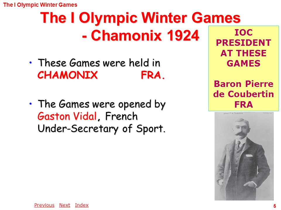 PreviousPrevious Next IndexNextIndex 5 The I Olympic Winter Games - Chamonix 1924 These Games were held in CHAMONIXFRA.These Games were held in CHAMONIXFRA.