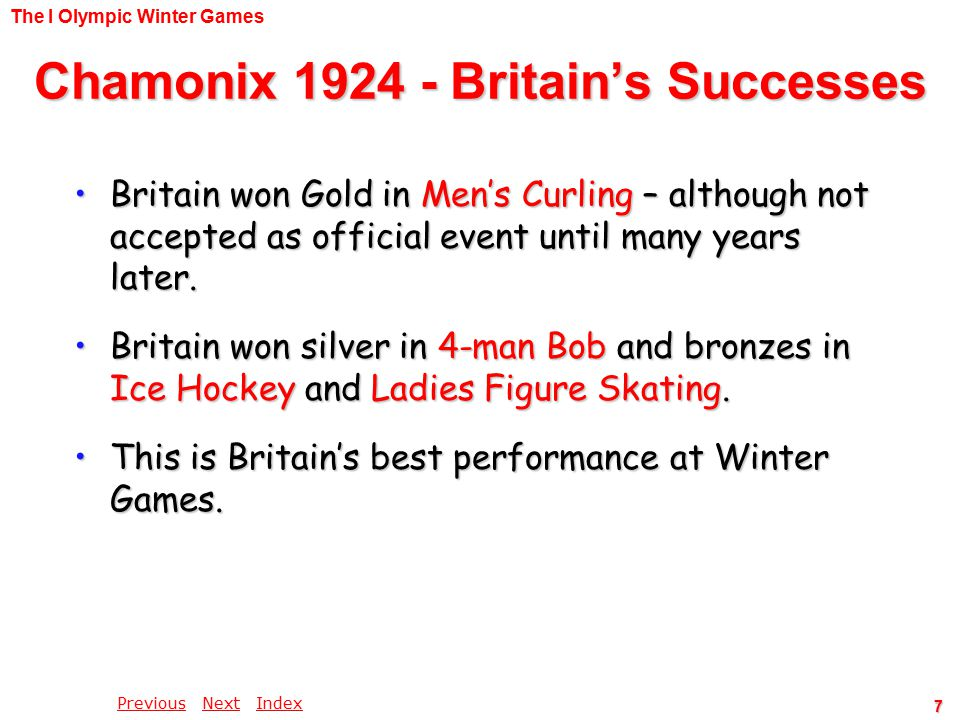 PreviousPrevious Next IndexNextIndex 7 Chamonix 1924 - Britain's Successes Britain won Gold in Men's Curling – although not accepted as official event until many years later.Britain won Gold in Men's Curling – although not accepted as official event until many years later.