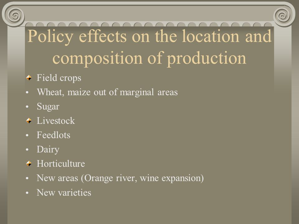 Policy effects on the location and composition of production Field crops Wheat, maize out of marginal areas Sugar Livestock Feedlots Dairy Horticulture New areas (Orange river, wine expansion) New varieties