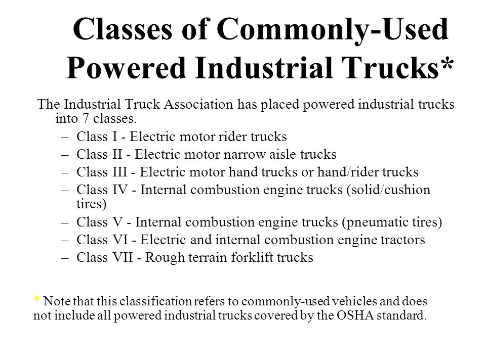 Classes of Commonly-Used Powered Industrial Trucks* The Industrial Truck Association has placed powered industrial trucks into 7 classes. –Class I - E