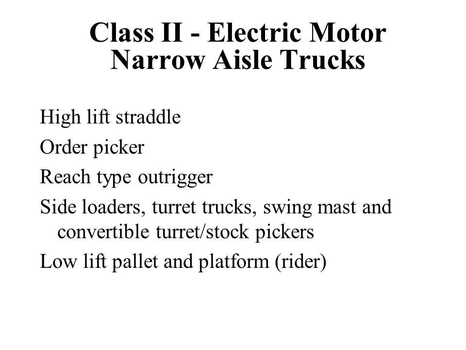 Class II - Electric Motor Narrow Aisle Trucks High lift straddle Order picker Reach type outrigger Side loaders, turret trucks, swing mast and convert