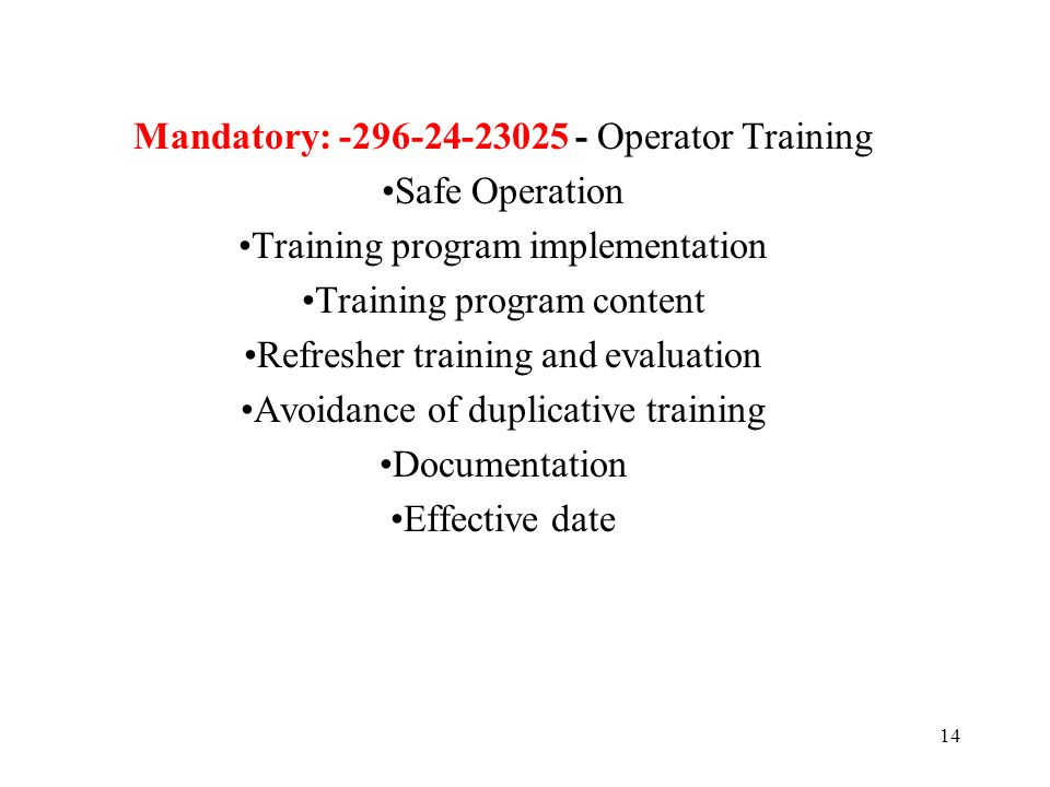 14 Mandatory: -296-24-23025 - Operator Training Safe Operation Training program implementation Training program content Refresher training and evaluat