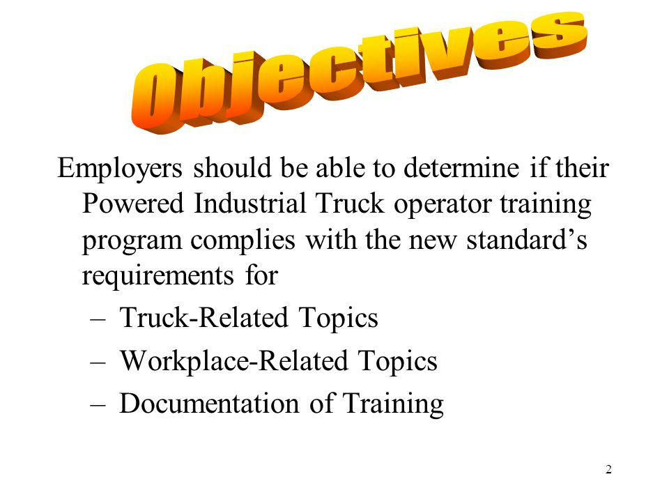 2 Employers should be able to determine if their Powered Industrial Truck operator training program complies with the new standard's requirements for