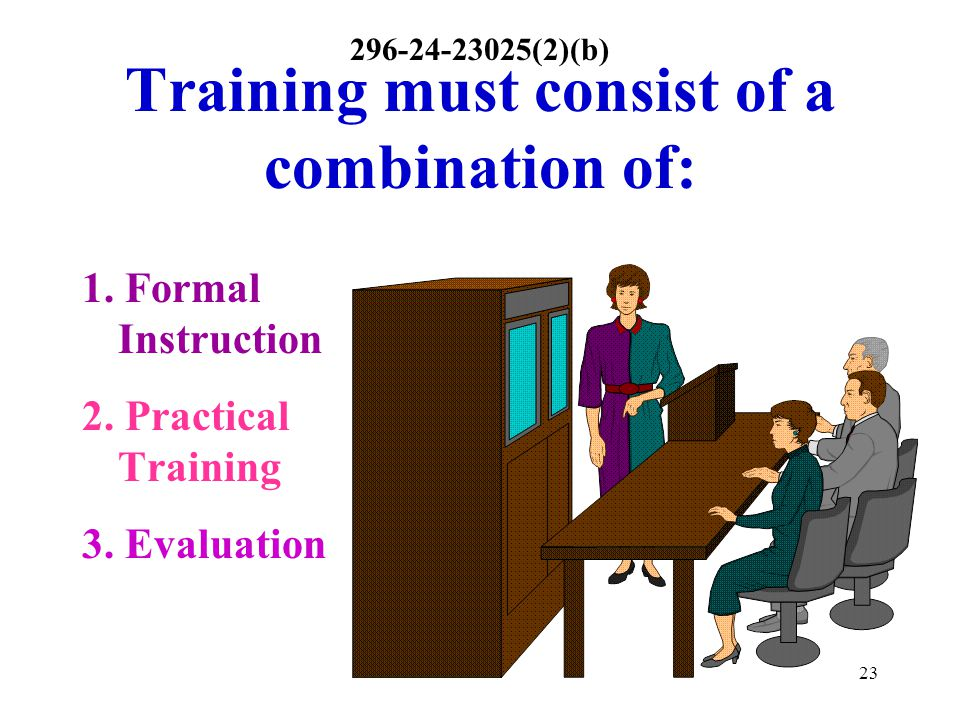 23 Training must consist of a combination of: 1. Formal Instruction 2. Practical Training 3. Evaluation 296-24-23025(2)(b)