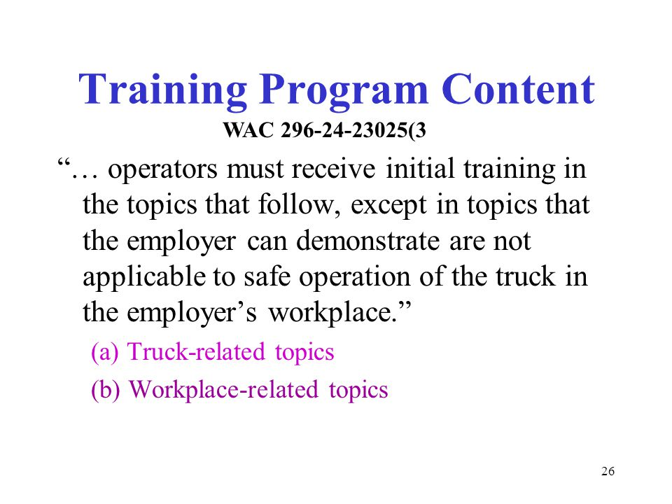 """26 Training Program Content """"… operators must receive initial training in the topics that follow, except in topics that the employer can demonstrate a"""