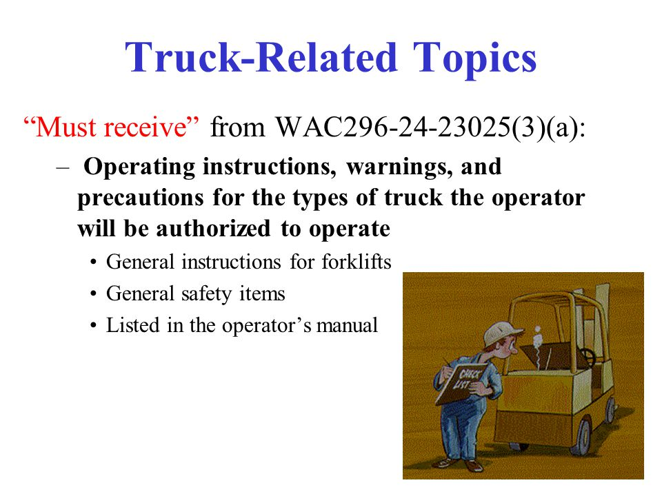"""32 Truck-Related Topics """"Must receive"""" from WAC296-24-23025(3)(a): – Operating instructions, warnings, and precautions for the types of truck the oper"""