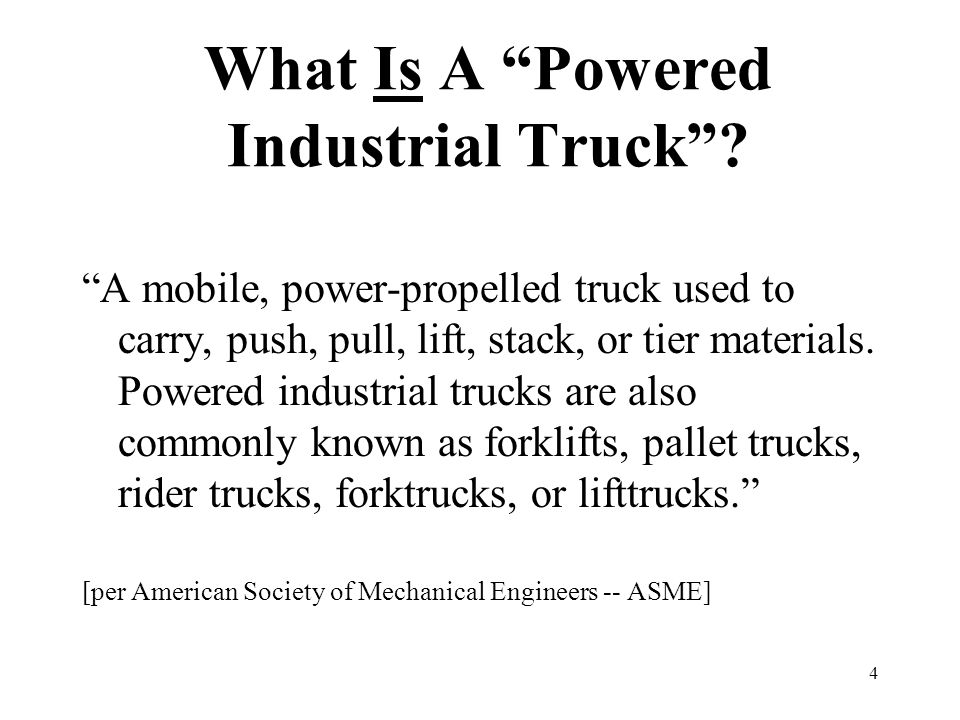 """4 What Is A """"Powered Industrial Truck""""? """"A mobile, power-propelled truck used to carry, push, pull, lift, stack, or tier materials. Powered industrial"""