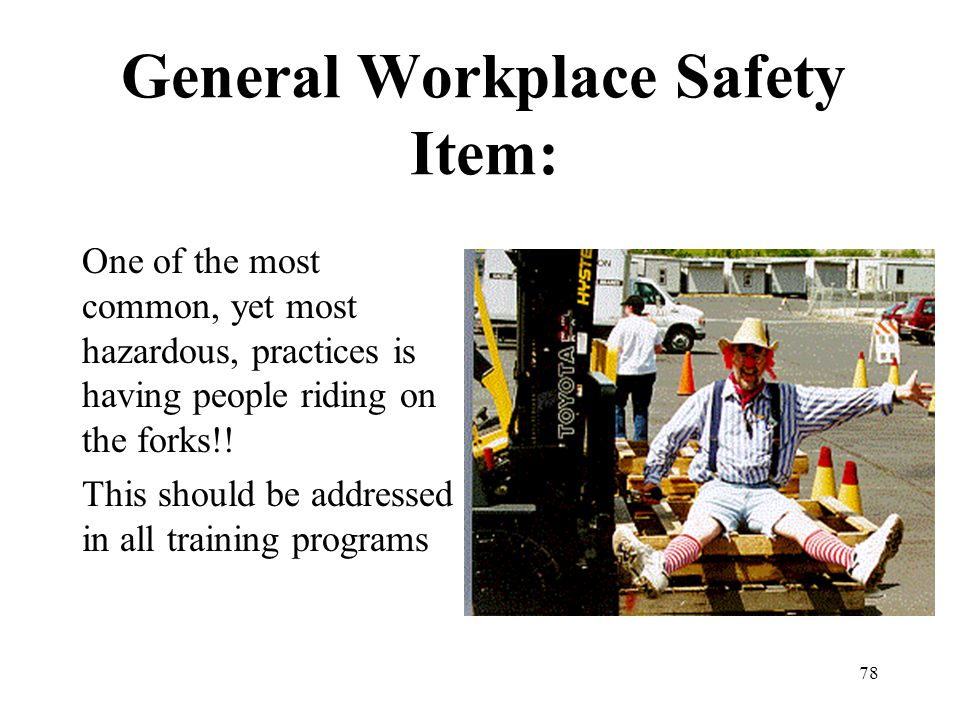 78 General Workplace Safety Item: One of the most common, yet most hazardous, practices is having people riding on the forks!! This should be addresse