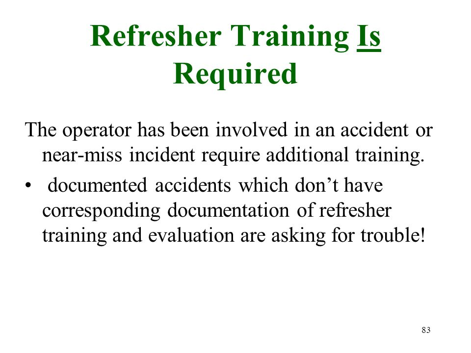 83 Refresher Training Is Required The operator has been involved in an accident or near-miss incident require additional training. documented accident