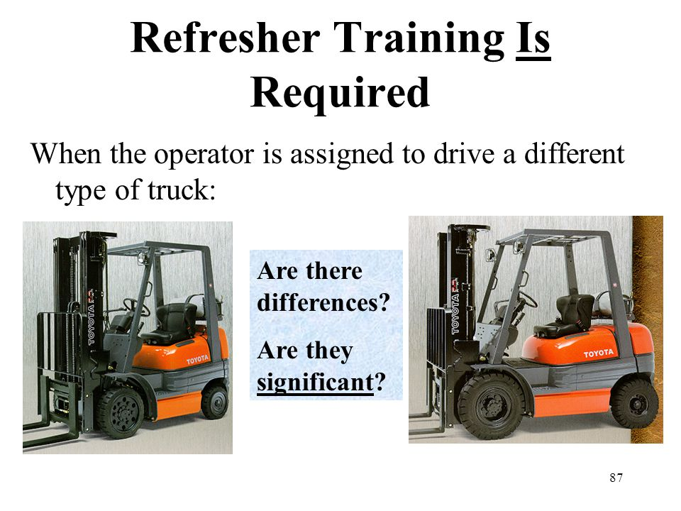 87 Refresher Training Is Required When the operator is assigned to drive a different type of truck: Are there differences? Are they significant?