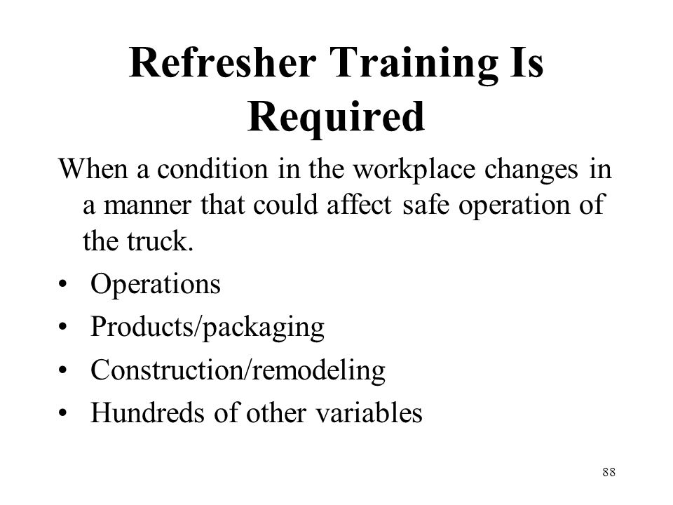 88 Refresher Training Is Required When a condition in the workplace changes in a manner that could affect safe operation of the truck. Operations Prod