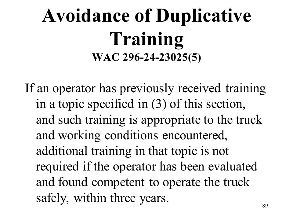 89 Avoidance of Duplicative Training WAC 296-24-23025(5) If an operator has previously received training in a topic specified in (3) of this section,