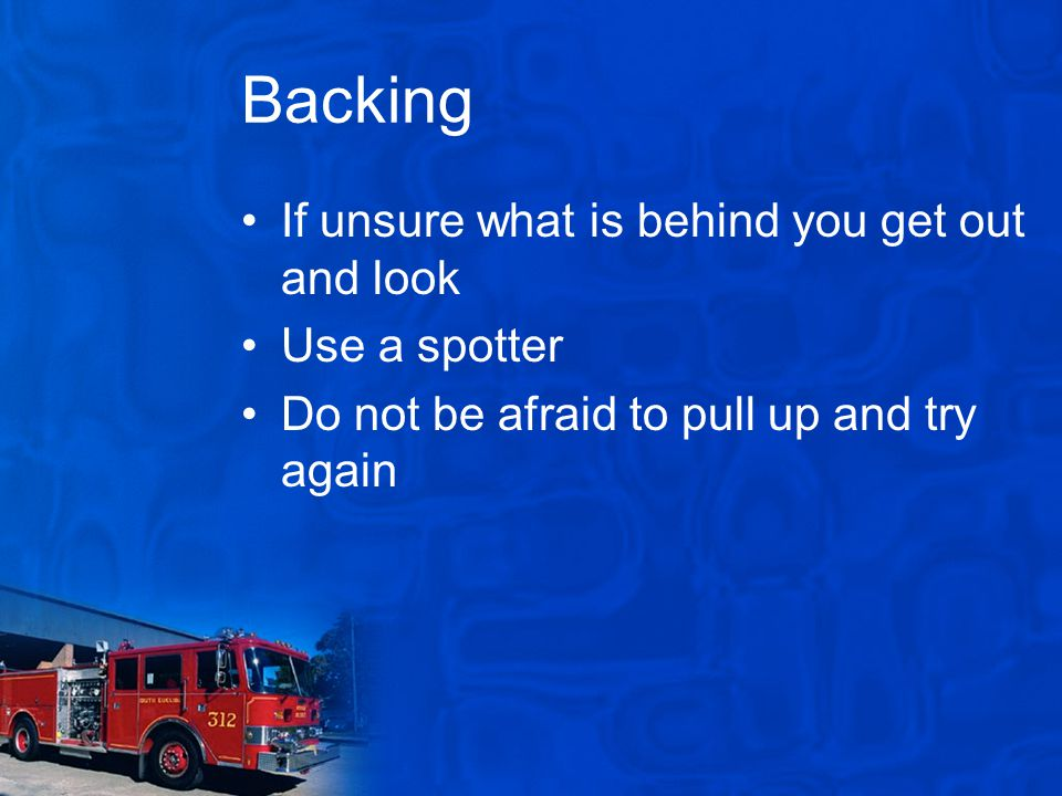 Backing If unsure what is behind you get out and look Use a spotter Do not be afraid to pull up and try again