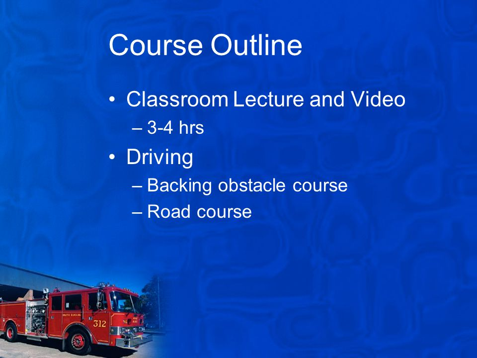 Course Outline Classroom Lecture and Video –3-4 hrs Driving –Backing obstacle course –Road course