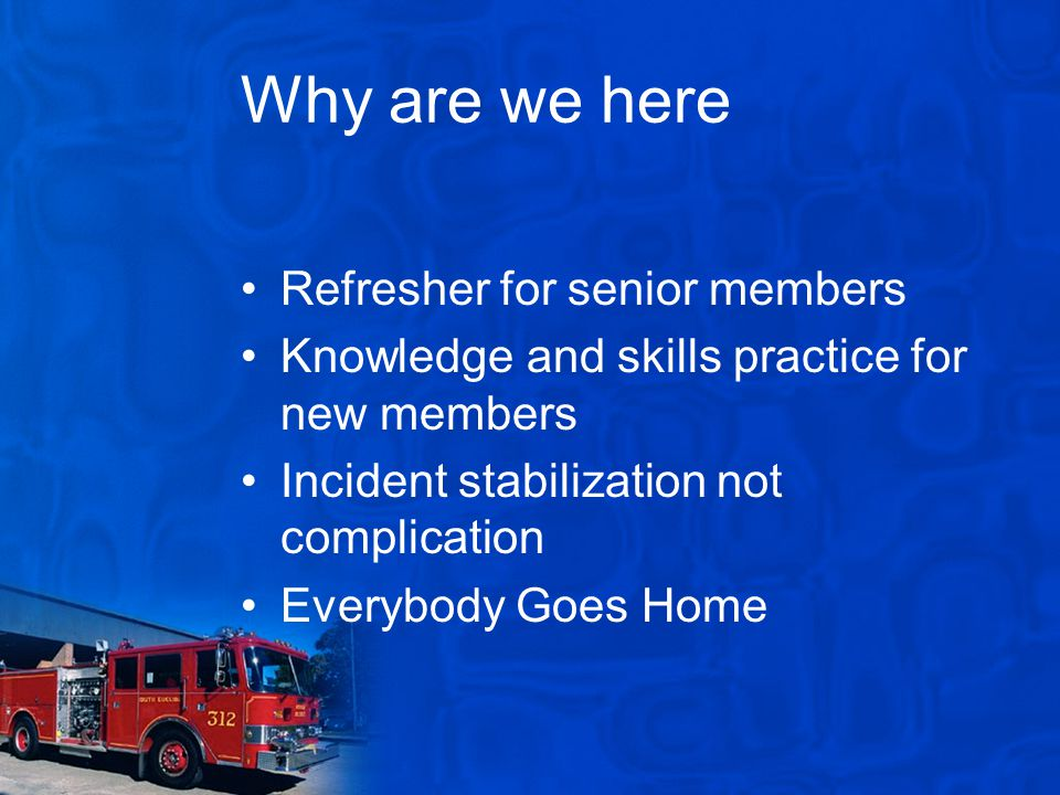 Why are we here Refresher for senior members Knowledge and skills practice for new members Incident stabilization not complication Everybody Goes Home
