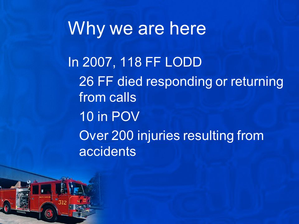 Why we are here In 2007, 118 FF LODD 26 FF died responding or returning from calls 10 in POV Over 200 injuries resulting from accidents
