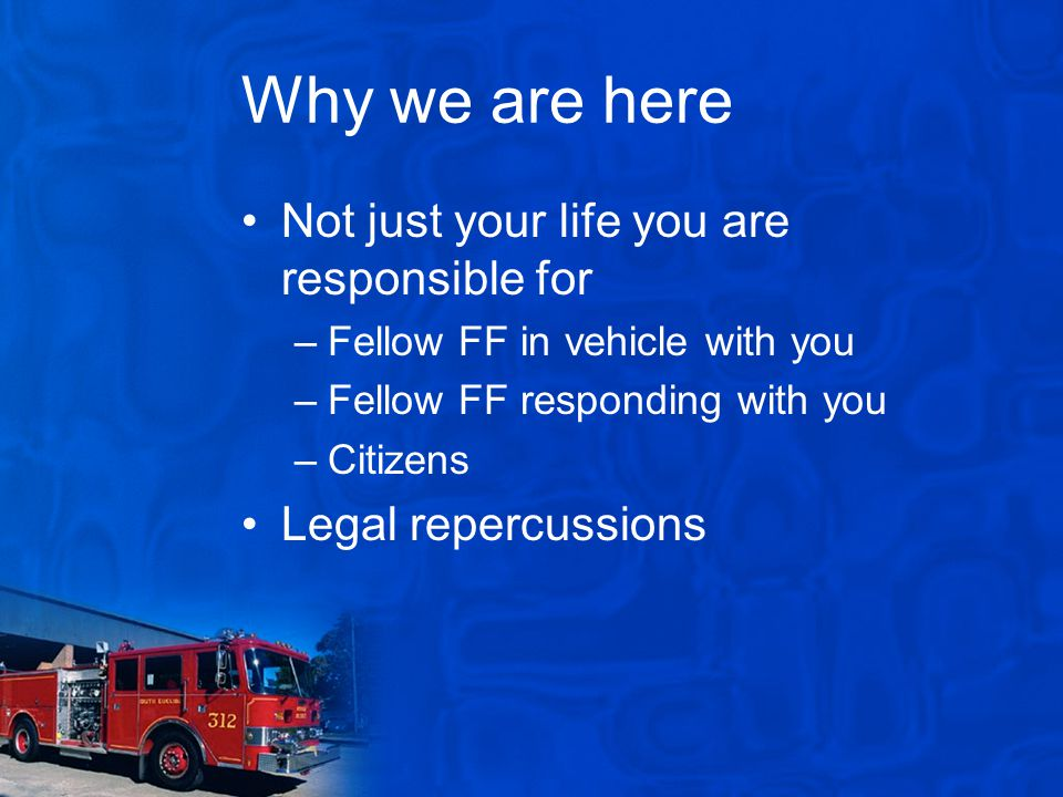 Why we are here Not just your life you are responsible for –Fellow FF in vehicle with you –Fellow FF responding with you –Citizens Legal repercussions
