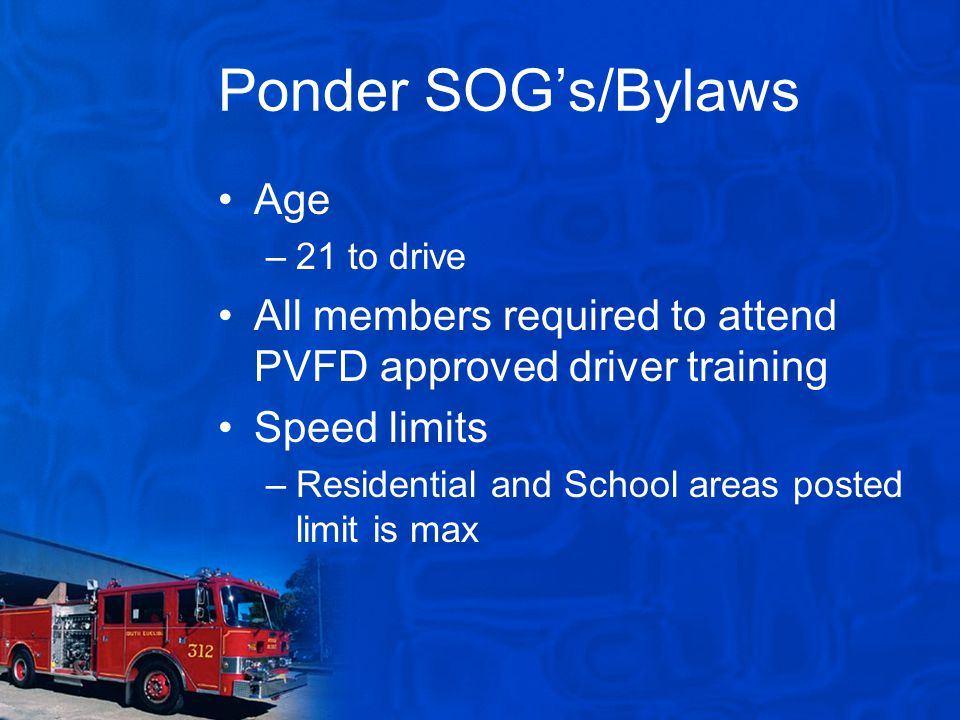 Ponder SOG's/Bylaws Age –21 to drive All members required to attend PVFD approved driver training Speed limits –Residential and School areas posted limit is max