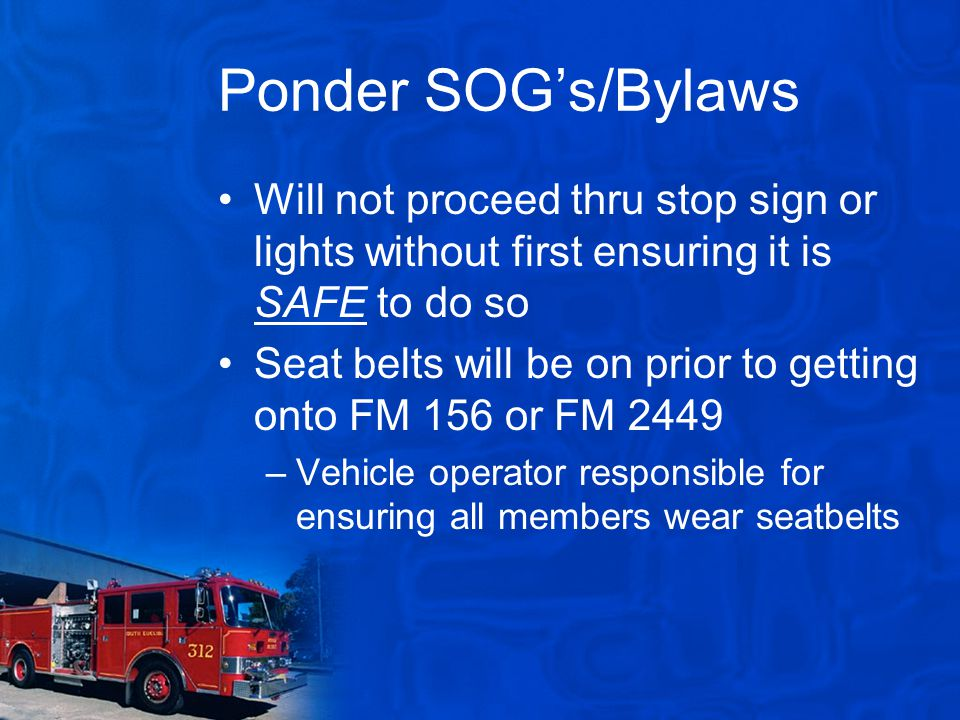 Ponder SOG's/Bylaws Will not proceed thru stop sign or lights without first ensuring it is SAFE to do so Seat belts will be on prior to getting onto FM 156 or FM 2449 –Vehicle operator responsible for ensuring all members wear seatbelts