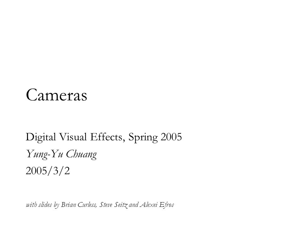 Cameras Digital Visual Effects, Spring 2005 Yung-Yu Chuang 2005/3/2 with slides by Brian Curless, Steve Seitz and Alexei Efros